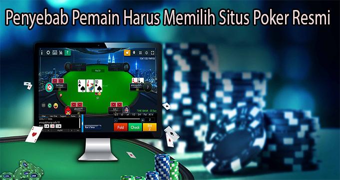 Penyebab Pemain Harus Memilih Situs Poker Resmi